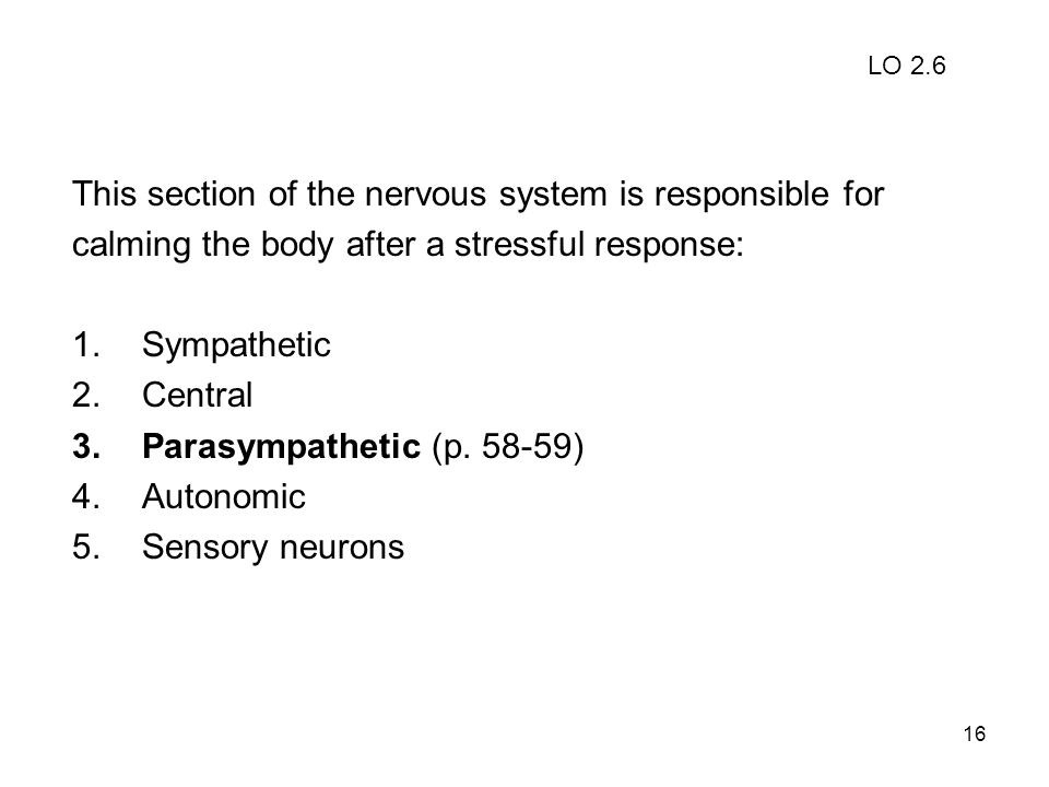 16 This section of the nervous system is responsible for calming the body after a stressful response: 1.Sympathetic 2.Central 3.Parasympathetic (p. 58