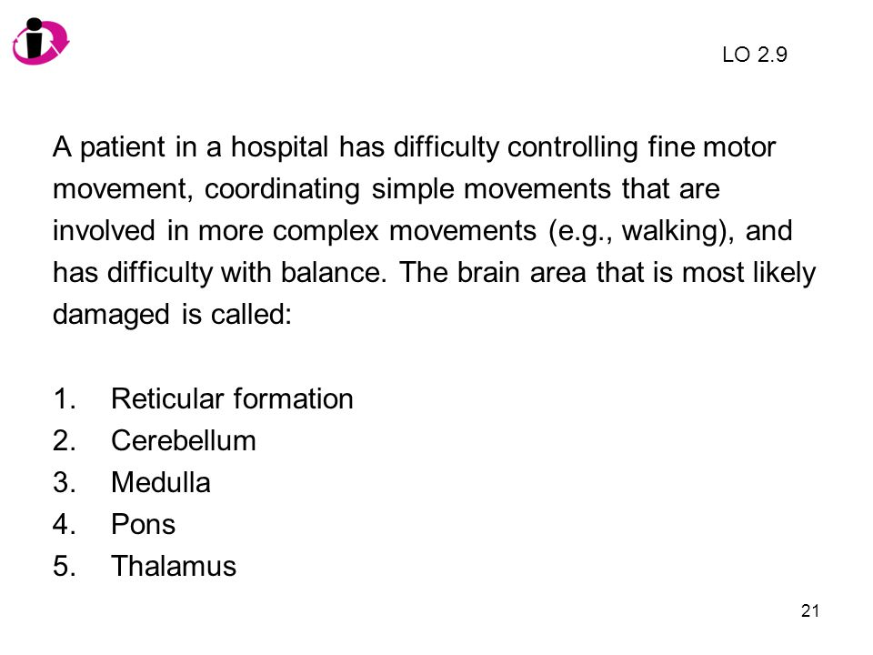 21 A patient in a hospital has difficulty controlling fine motor movement, coordinating simple movements that are involved in more complex movements (