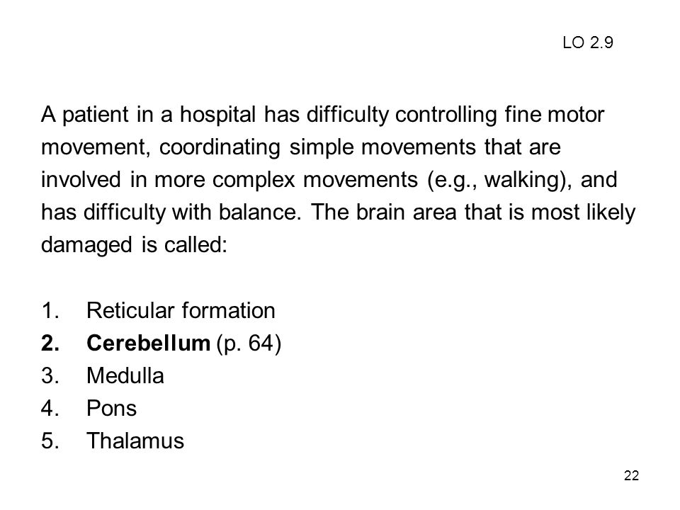 22 A patient in a hospital has difficulty controlling fine motor movement, coordinating simple movements that are involved in more complex movements (