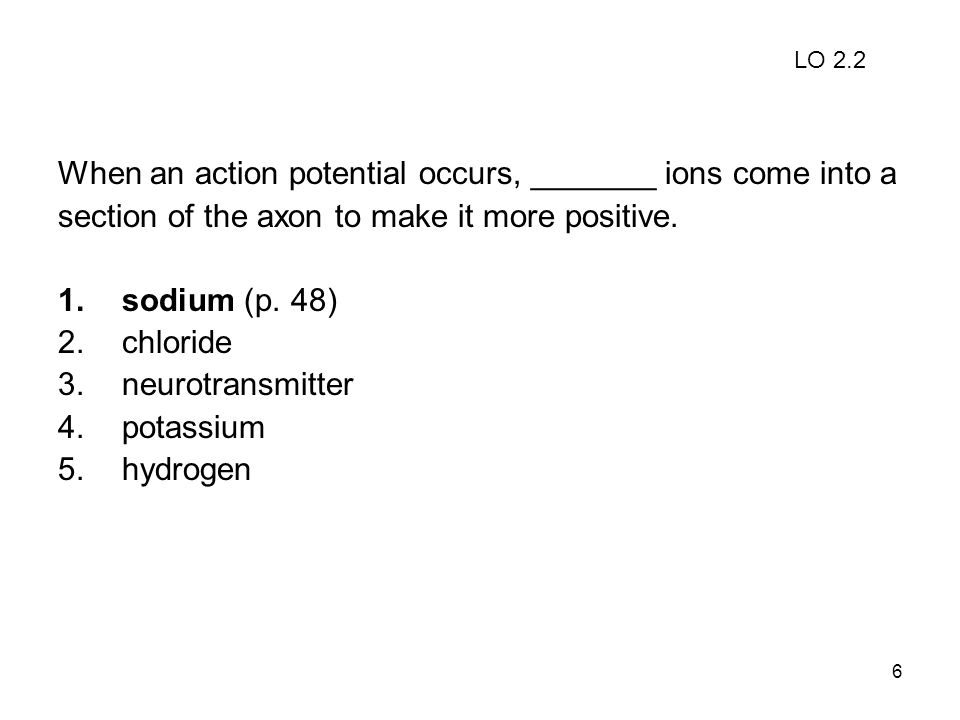 6 When an action potential occurs, _______ ions come into a section of the axon to make it more positive. 1.sodium (p. 48) 2.chloride 3.neurotransmitt