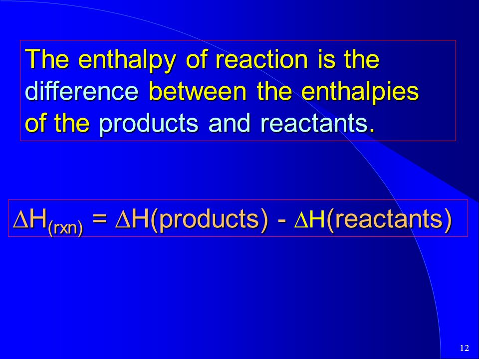 12 The enthalpy of reaction is the difference between the enthalpies of the products and reactants.  H (rxn) =  H(products) - (reactants)  H (rxn)