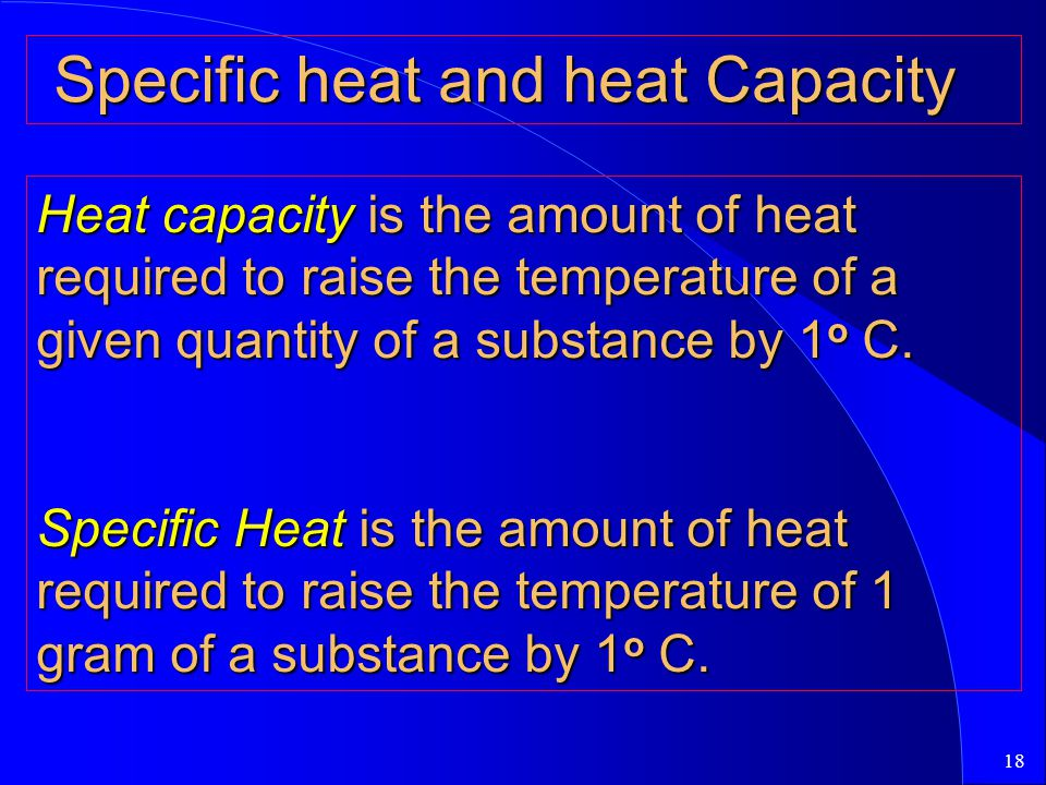 18 Specific heat and heat Capacity Specific heat and heat Capacity Heat capacity is the amount of heat required to raise the temperature of a given quantity of a substance by 1 o C.