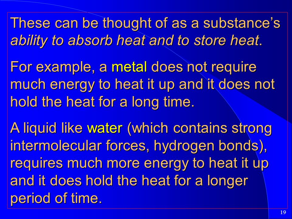 19 These can be thought of as a substance's ability to absorb heat and to store heat. For example, a metal does not require much energy to heat it up