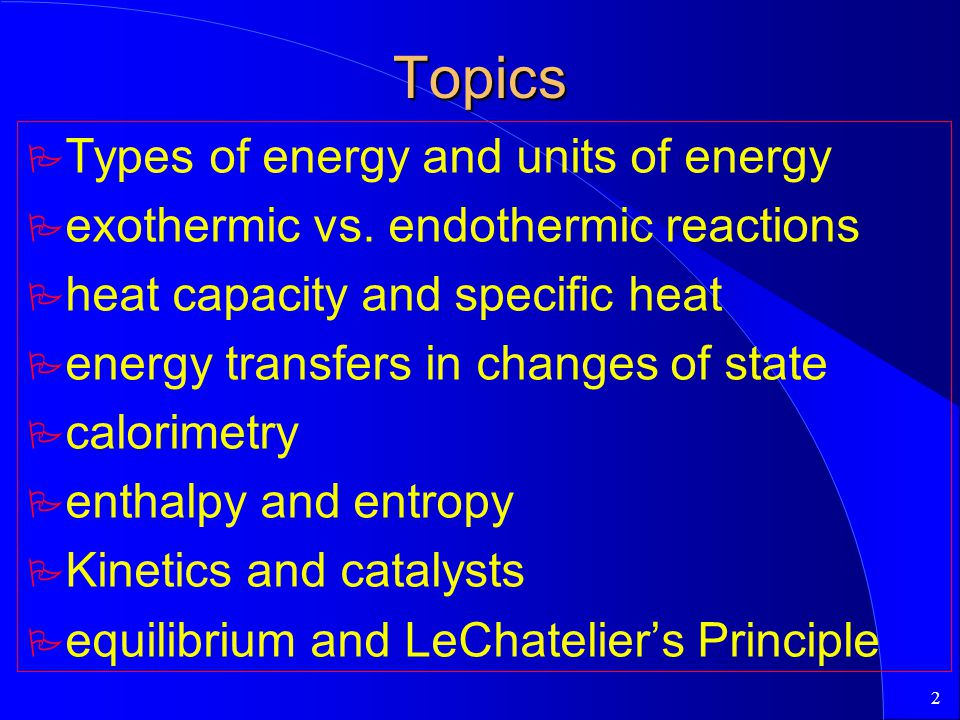 2 Topics P Types of energy and units of energy P exothermic vs. endothermic reactions P heat capacity and specific heat P energy transfers in changes