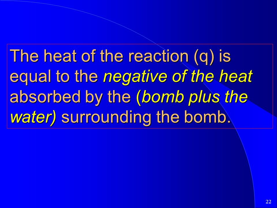 22 The heat of the reaction (q) is equal to the negative of the heat absorbed by the (bomb plus the water) surrounding the bomb.