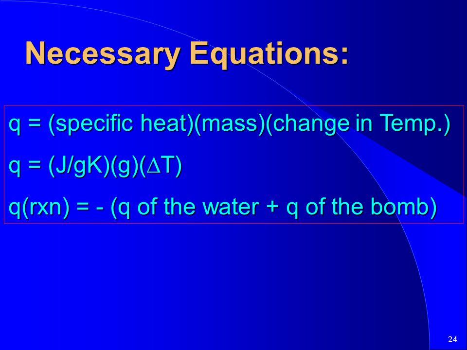 24 Necessary Equations: q = (specific heat)(mass)(change in Temp.) q = (J/gK)(g)(  T) q(rxn) = - (q of the water + q of the bomb)