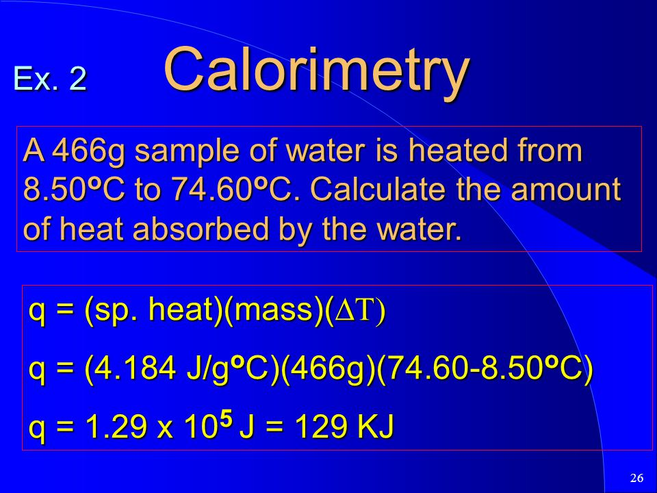 26 Ex. 2 Calorimetry A 466g sample of water is heated from 8.50 o C to 74.60 o C. Calculate the amount of heat absorbed by the water. q = (sp. heat)(m