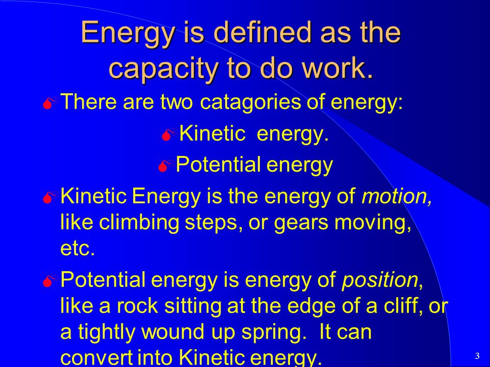 3 Energy is defined as the capacity to do work. M There are two catagories of energy: M Kinetic energy. M Potential energy M Kinetic Energy is the ene