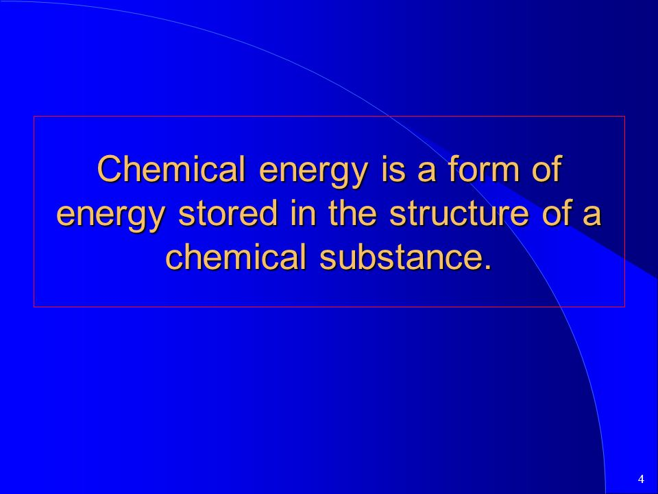4 Chemical energy is a form of energy stored in the structure of a chemical substance.