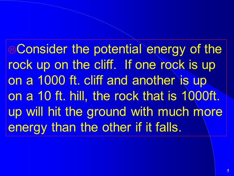 5 L Consider the potential energy of the rock up on the cliff. If one rock is up on a 1000 ft. cliff and another is up on a 10 ft. hill, the rock that