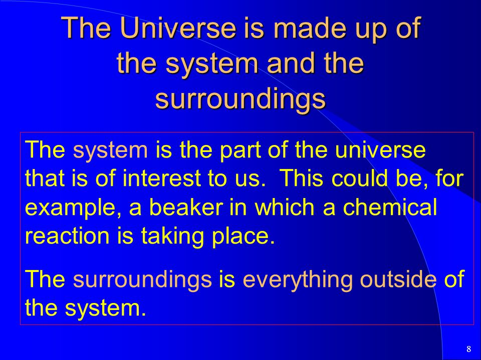 8 The Universe is made up of the system and the surroundings The system is the part of the universe that is of interest to us.