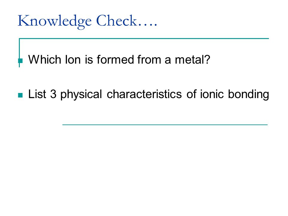 Knowledge Check…. Which Ion is formed from a metal.