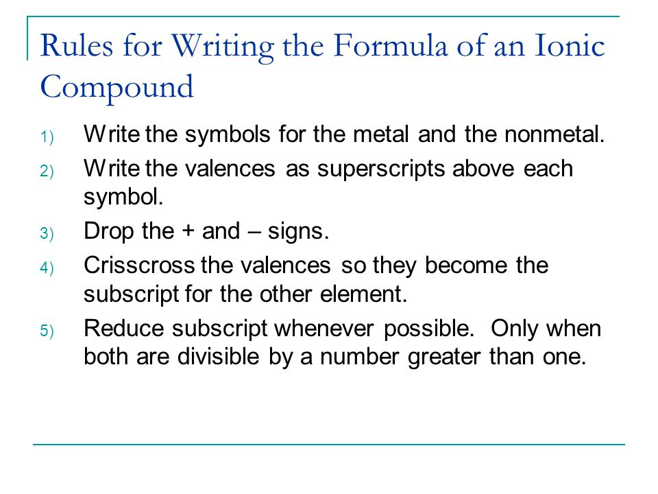 Rules for Writing the Formula of an Ionic Compound 1) Write the symbols for the metal and the nonmetal.
