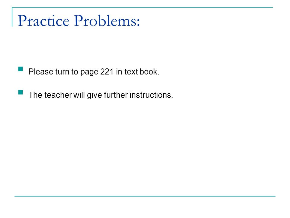 Practice Problems: Please turn to page 221 in text book.