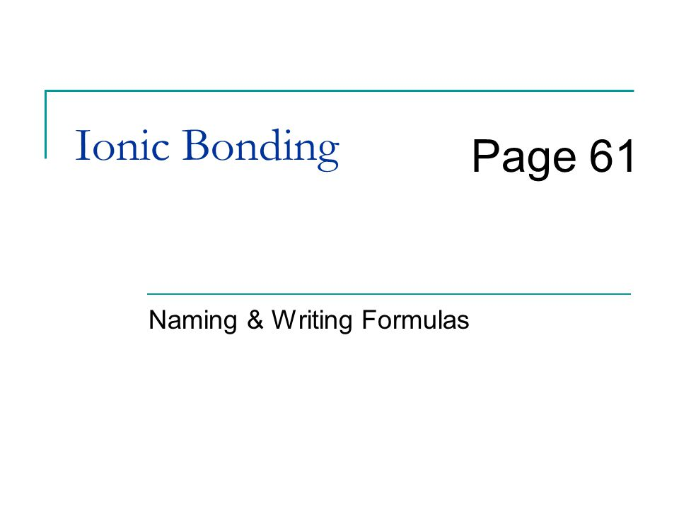 Ionic Bonding Naming & Writing Formulas Page 61