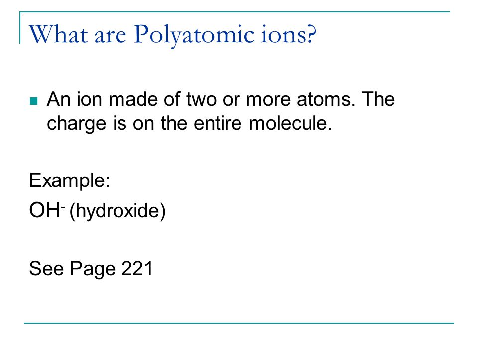 What are Polyatomic ions. An ion made of two or more atoms.