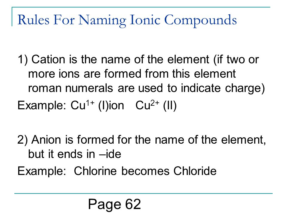 Rules For Naming Ionic Compounds 1) Cation is the name of the element (if two or more ions are formed from this element roman numerals are used to indicate charge) Example: Cu 1+ (I)ion Cu 2+ (II) 2) Anion is formed for the name of the element, but it ends in –ide Example: Chlorine becomes Chloride Page 62