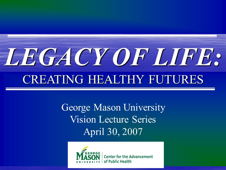 George Mason University Vision Lecture Series April 30, 2007 LEGACY OF LIFE: CREATING HEALTHY FUTURES