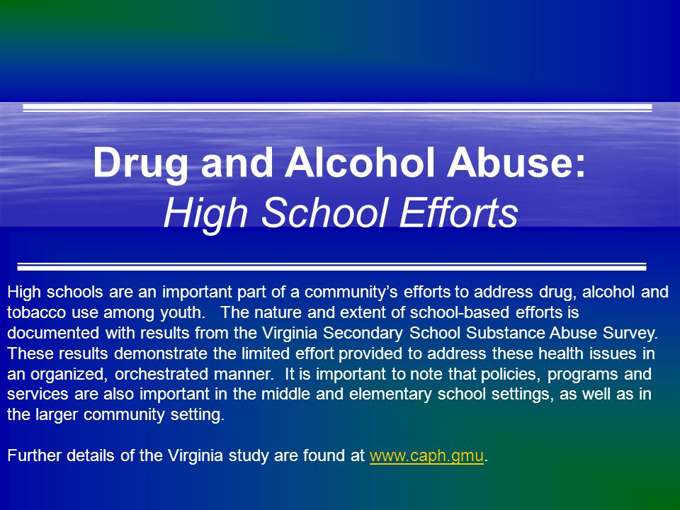 Drug and Alcohol Abuse: High School Efforts High schools are an important part of a community's efforts to address drug, alcohol and tobacco use among youth.