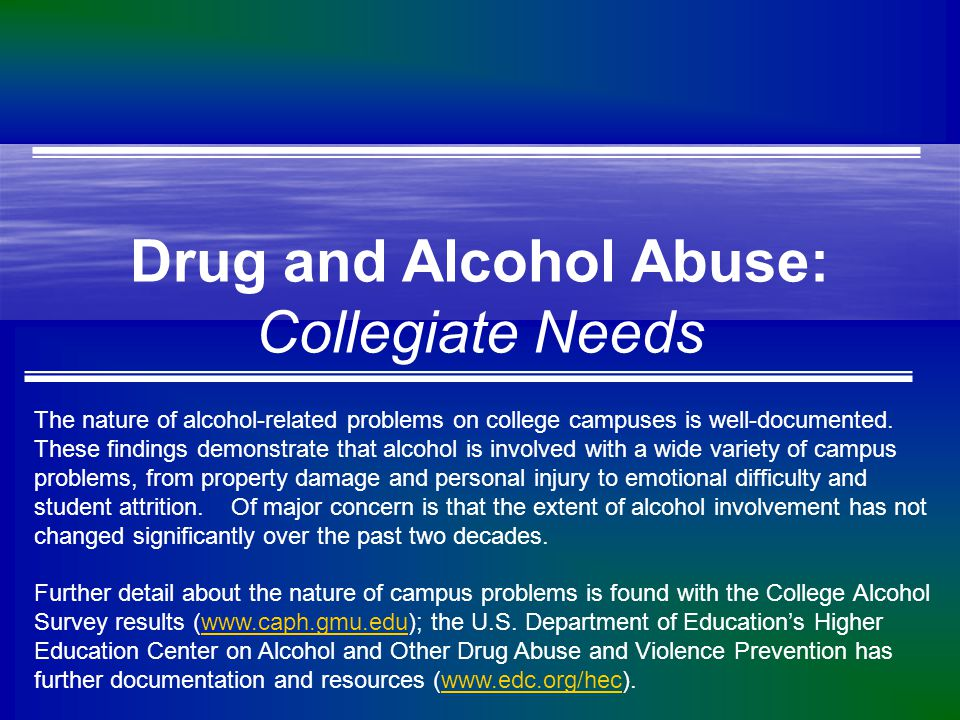 Drug and Alcohol Abuse: Collegiate Needs The nature of alcohol-related problems on college campuses is well-documented.