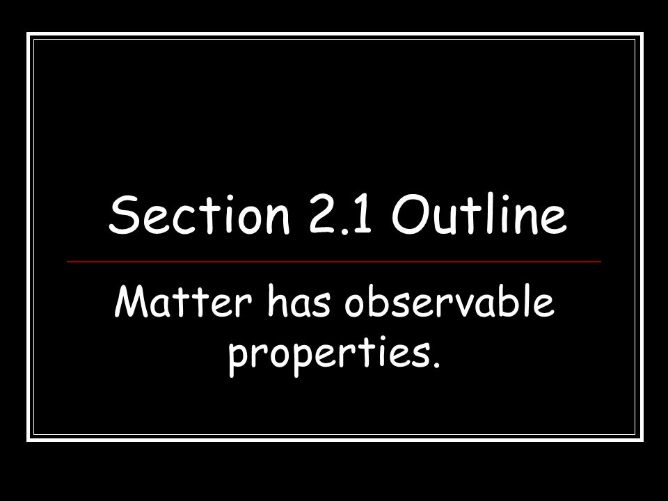 Section 2.1 Outline Matter has observable properties.