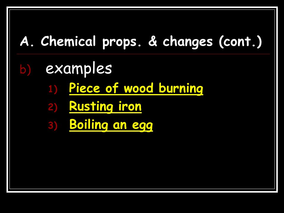 A. Chemical props. & changes (cont.) b) examples 1) Piece of wood burning 2) Rusting iron 3) Boiling an egg