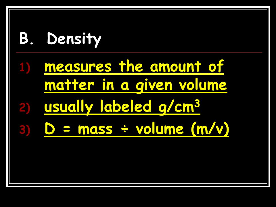 B.Density 1) measures the amount of matter in a given volume 2) usually labeled g/cm 3 3) D = mass ÷ volume (m/v)