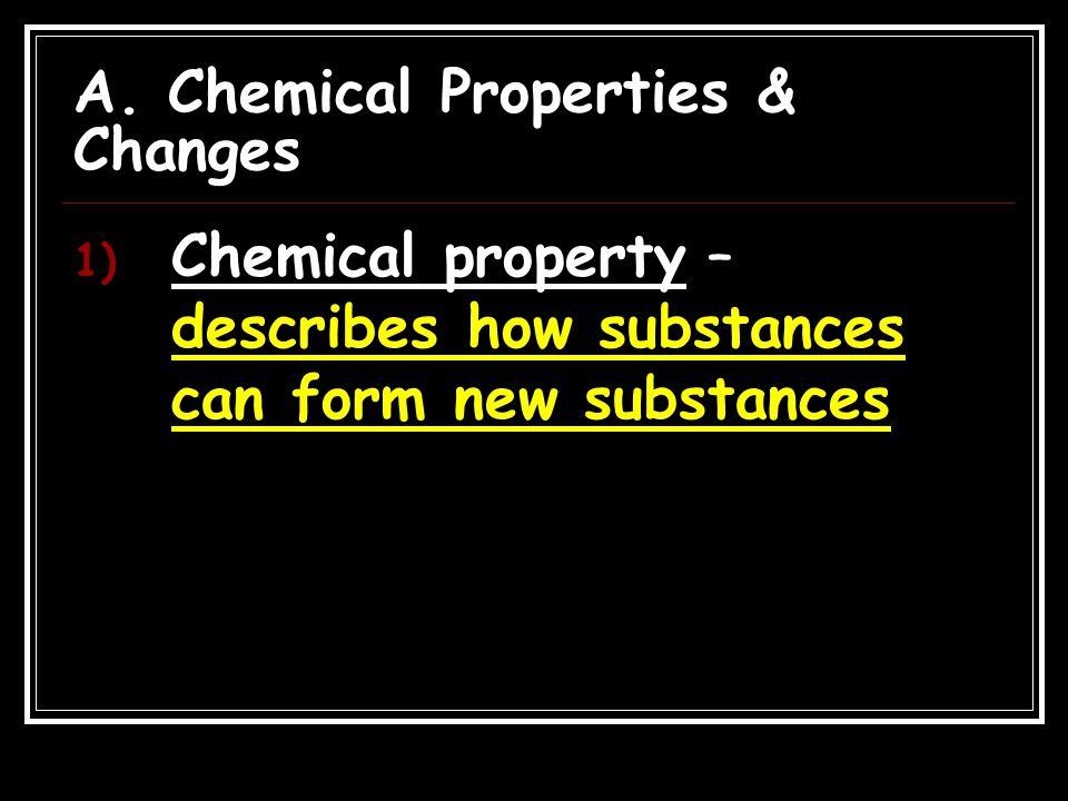 A. Chemical Properties & Changes 1) Chemical property – describes how substances can form new substances