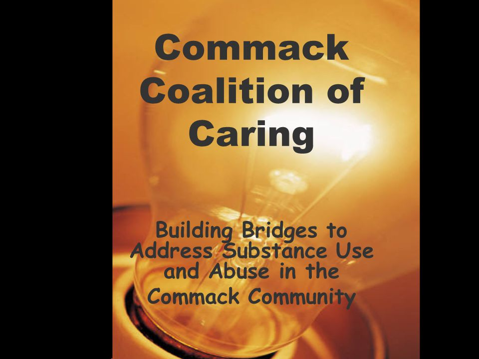 History of the CCC 1996 Ad Hoc Drug Advisory Committee –Chaired by Russell Stewart –Helped to guide programs and district policy related to substance use and abuse 2002 Commack Coalition of Caring –Chaired by John Kelly since 2004