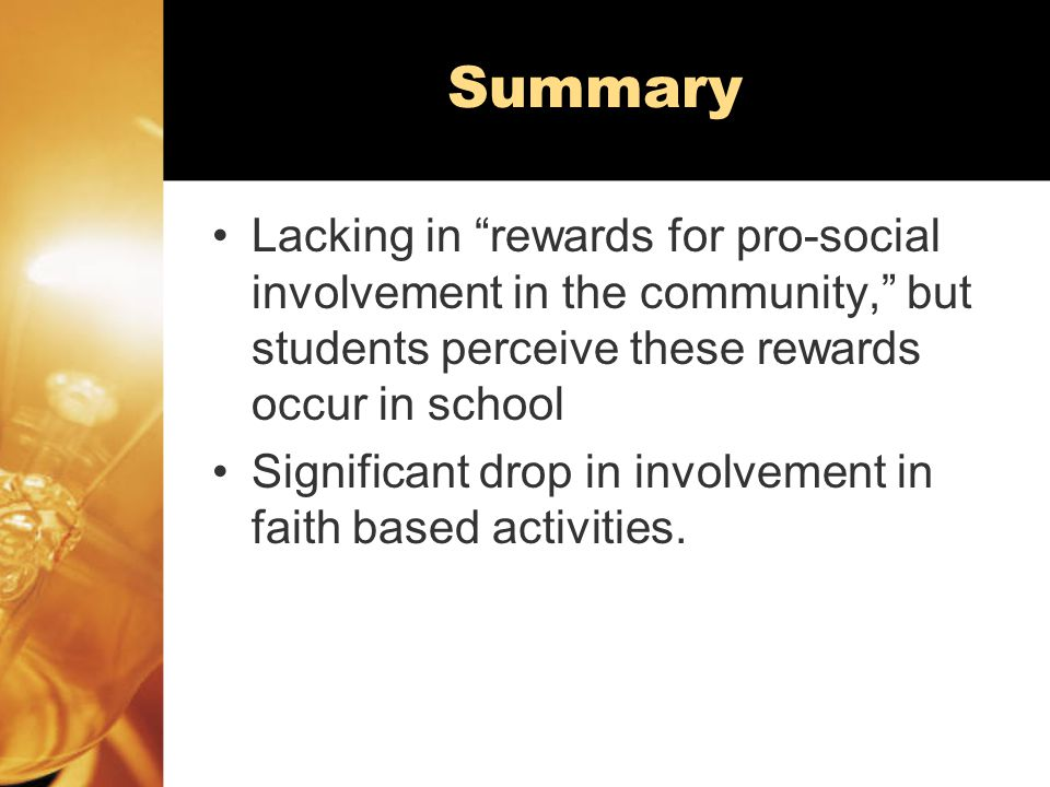 Summary Lacking in rewards for pro-social involvement in the community, but students perceive these rewards occur in school Significant drop in involvement in faith based activities.
