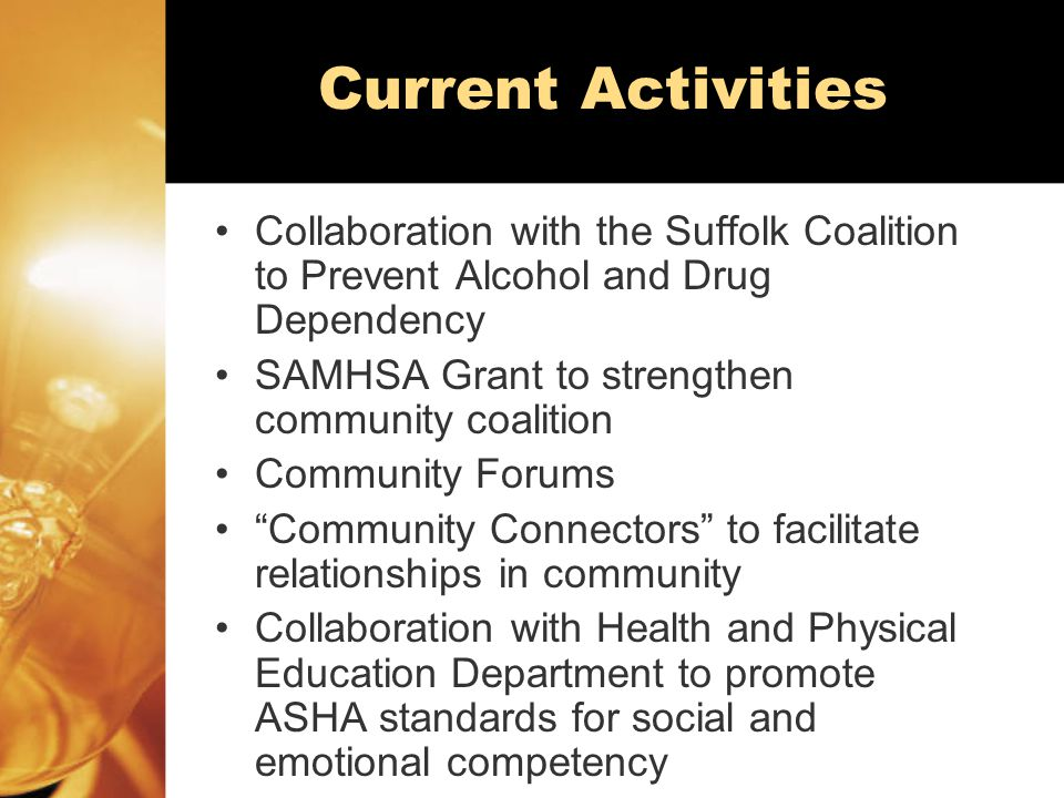 Current Activities Collaboration with the Suffolk Coalition to Prevent Alcohol and Drug Dependency SAMHSA Grant to strengthen community coalition Community Forums Community Connectors to facilitate relationships in community Collaboration with Health and Physical Education Department to promote ASHA standards for social and emotional competency