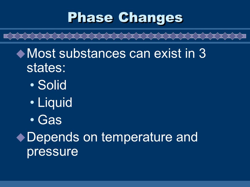 Phase Changes  Most substances can exist in 3 states: Solid Liquid Gas  Depends on temperature and pressure