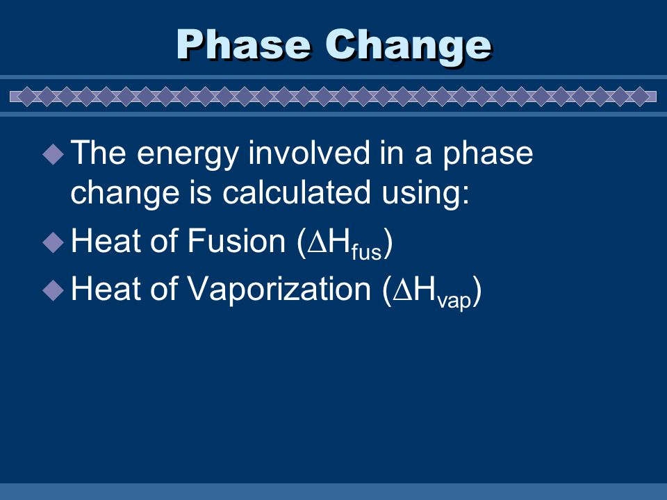 Phase Change  The energy involved in a phase change is calculated using:  Heat of Fusion (  H fus )  Heat of Vaporization (  H vap )