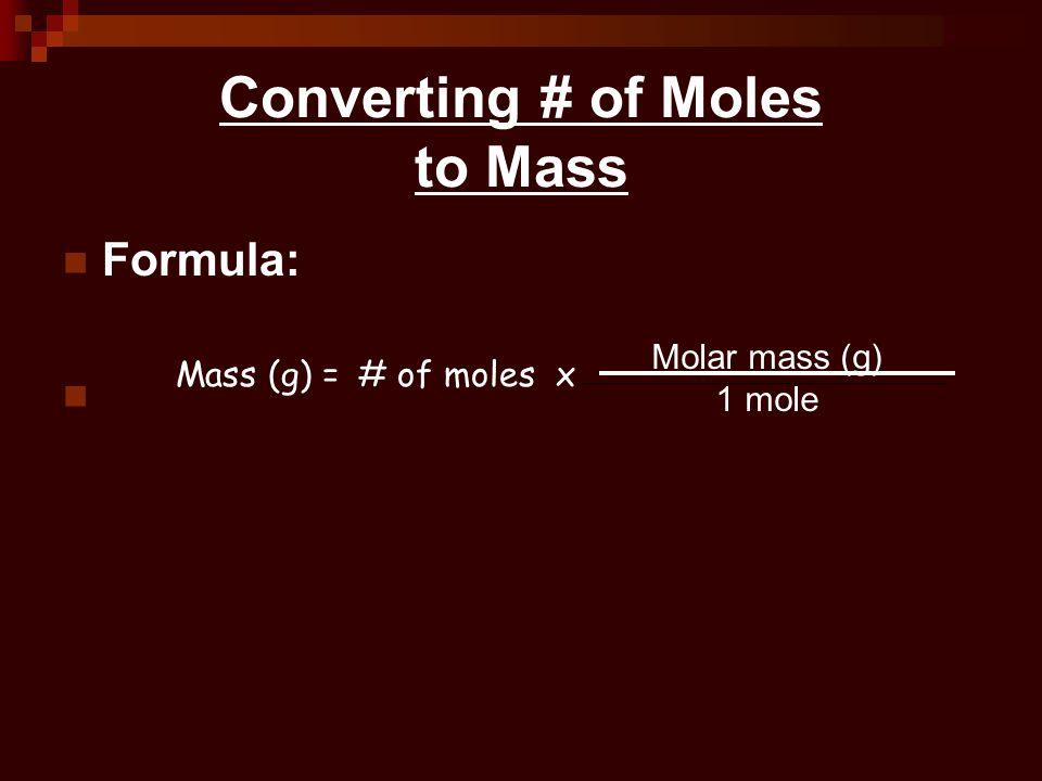 Converting # of Moles to Mass Formula: Mass (g) =# of moles x Molar mass (g) 1 mole