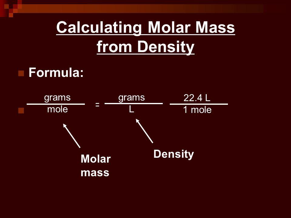 Calculating Molar Mass from Density Formula: = 22.4 L 1 mole grams mole grams L Molar mass Density
