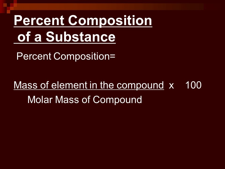 Percent Composition of a Substance Percent Composition= Mass of element in the compound x 100 Molar Mass of Compound