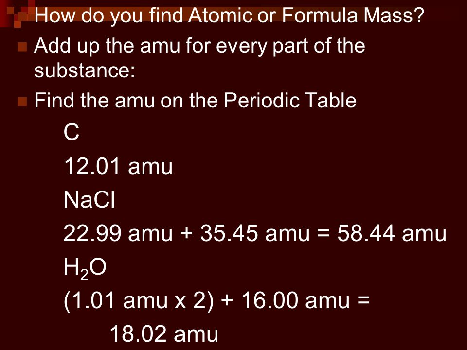 How do you find Atomic or Formula Mass? Add up the amu for every part of the substance: Find the amu on the Periodic Table C 12.01 amu NaCl 22.99 amu
