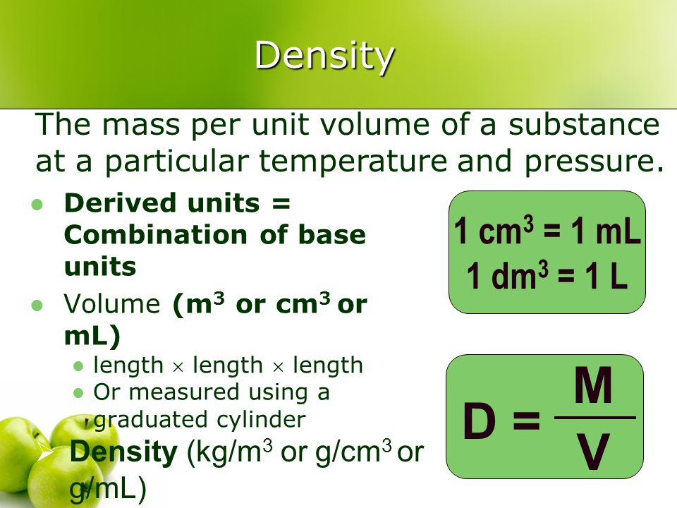 Density Derived units = Combination of base units Volume (m 3 or cm 3 or mL) length  length  length Or measured using a graduated cylinder D = MVMV