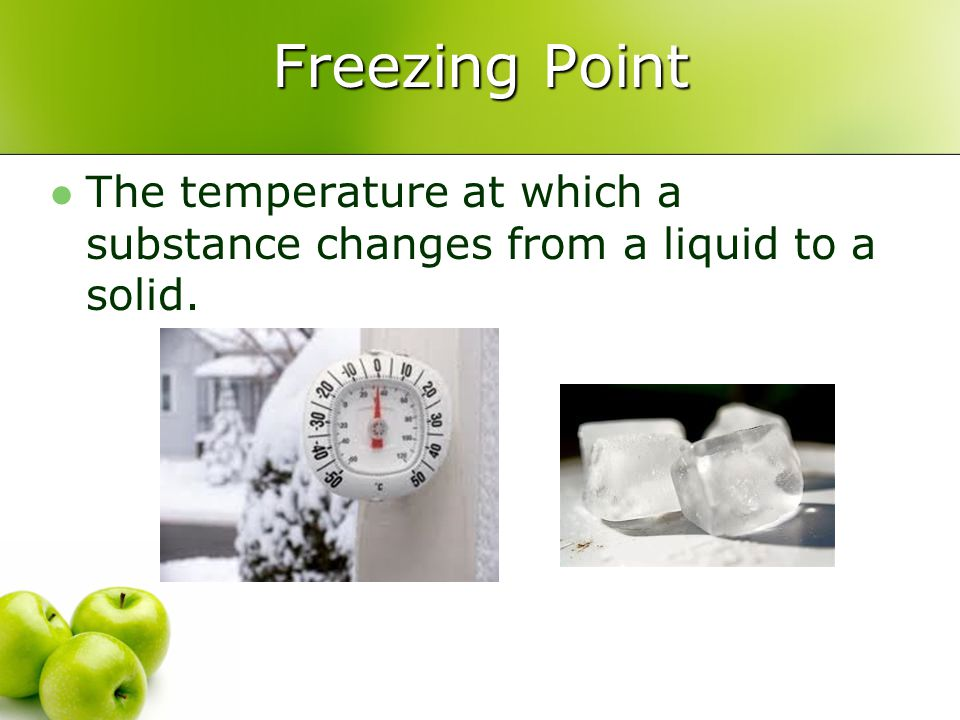 Freezing Point The temperature at which a substance changes from a liquid to a solid.
