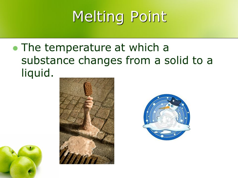 Melting Point The temperature at which a substance changes from a solid to a liquid.