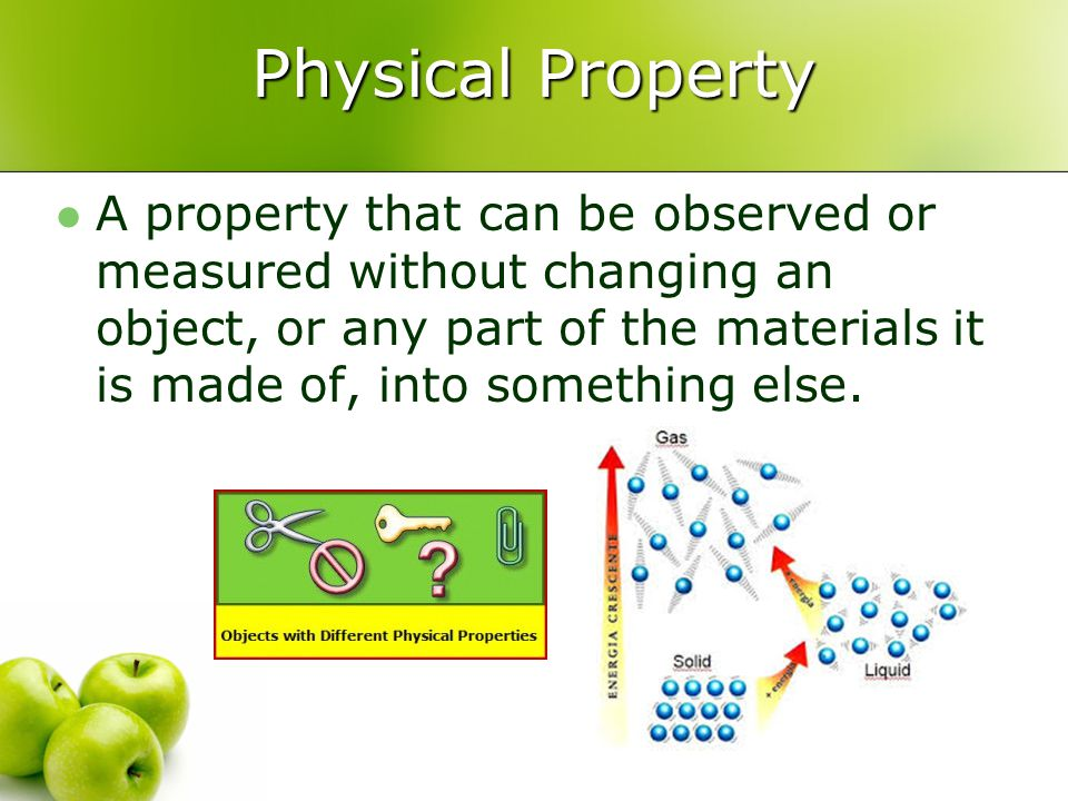 Physical Property A property that can be observed or measured without changing an object, or any part of the materials it is made of, into something e