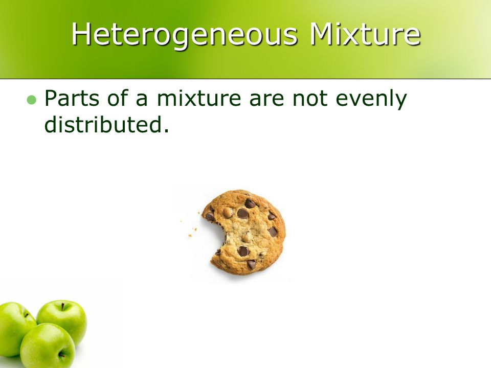 Heterogeneous Mixture Parts of a mixture are not evenly distributed.
