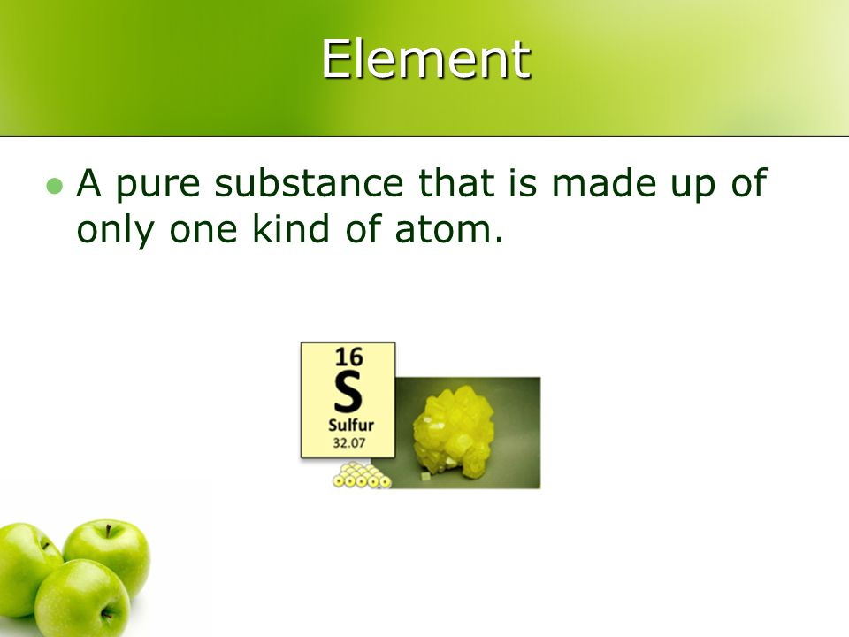 Element A pure substance that is made up of only one kind of atom.