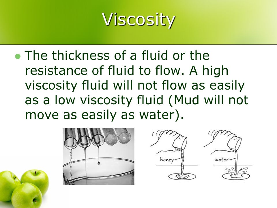 Viscosity The thickness of a fluid or the resistance of fluid to flow. A high viscosity fluid will not flow as easily as a low viscosity fluid (Mud wi