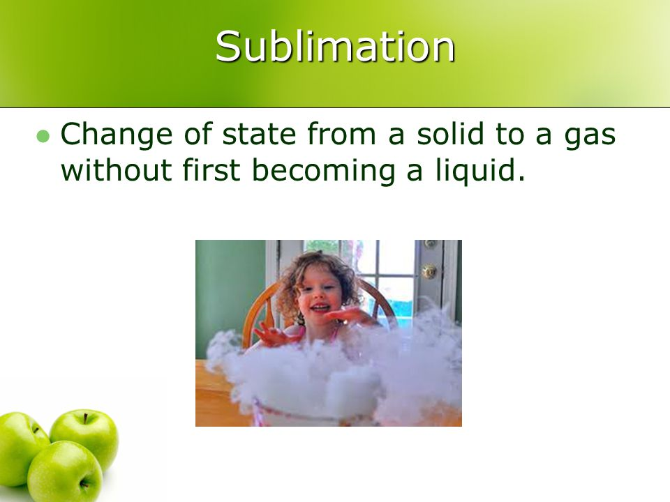 Sublimation Change of state from a solid to a gas without first becoming a liquid.