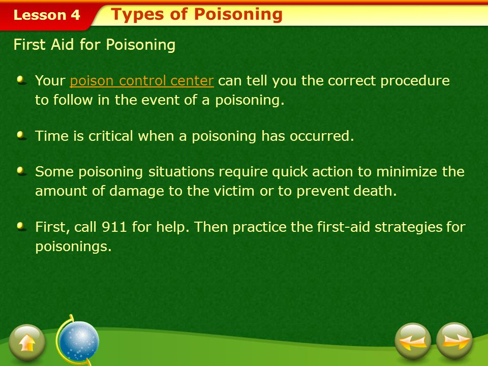 Lesson 4 Types of Poisoning First Aid for Poisoning Your poison control center can tell you the correct procedure to follow in the event of a poisoning.poison control center Time is critical when a poisoning has occurred.
