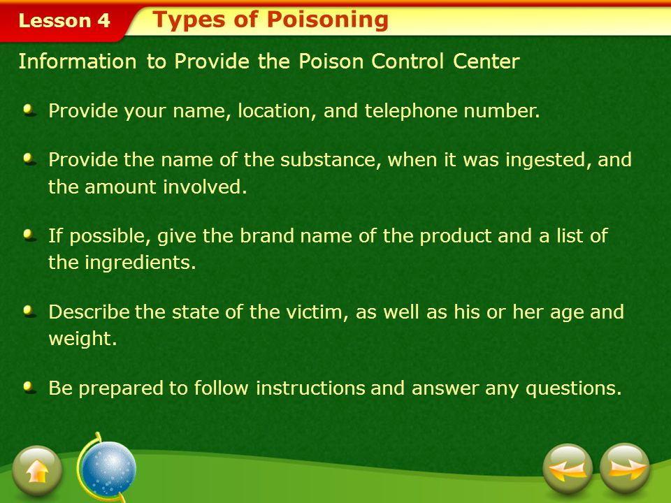Lesson 4 Information to Provide the Poison Control Center Types of Poisoning Provide your name, location, and telephone number.
