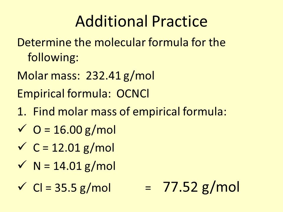 Additional Practice Determine the molecular formula for the following: Molar mass: 232.41 g/mol Empirical formula: OCNCl 1.Find molar mass of empirical formula: O = 16.00 g/mol C = 12.01 g/mol N = 14.01 g/mol Cl = 35.5 g/mol = 77.52 g/mol