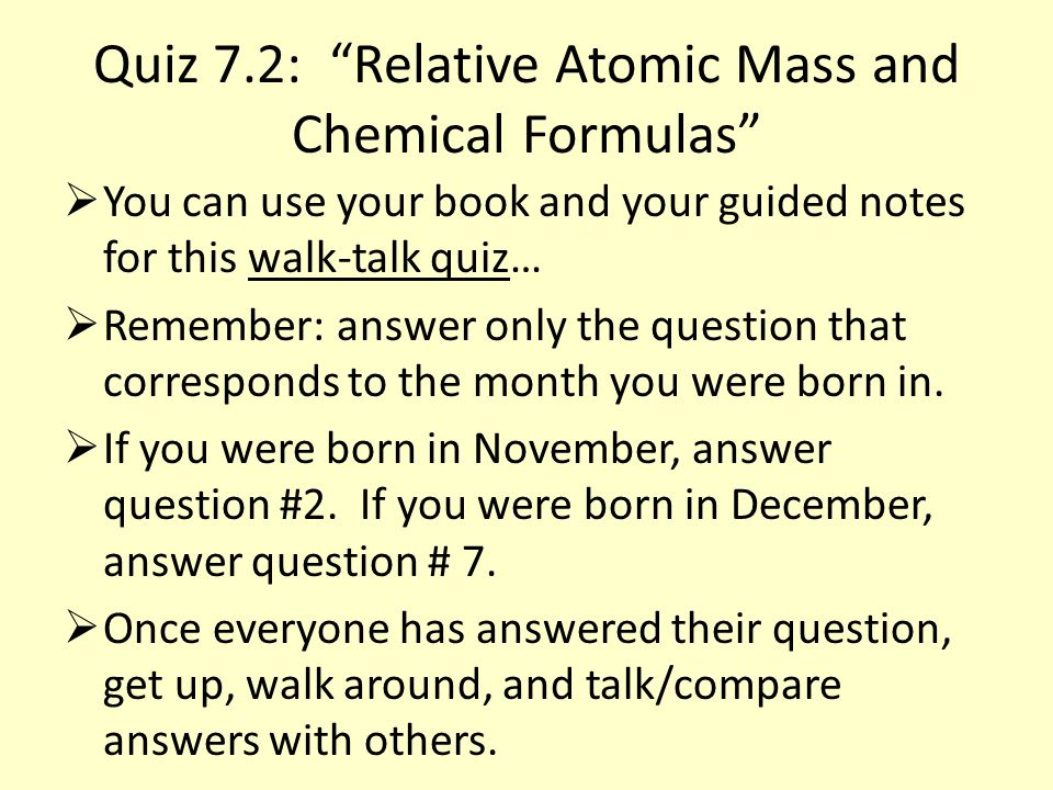 Quiz 7.2: Relative Atomic Mass and Chemical Formulas  You can use your book and your guided notes for this walk-talk quiz…  Remember: answer only the question that corresponds to the month you were born in.