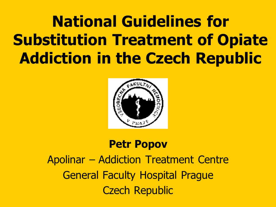 National Guidelines for Substitution Treatment of Opiate Addiction in the Czech Republic Petr Popov Apolinar – Addiction Treatment Centre General Faculty Hospital Prague Czech Republic